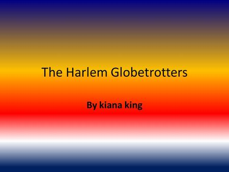 The Harlem Globetrotters By kiana king. The creator The creator of the Harlem Globetrotters was Abe Saperstein of Chicago, IL. He took over coaching the.