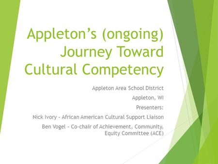Appleton's (ongoing) Journey Toward Cultural Competency Appleton Area School District Appleton, WI Presenters: Nick Ivory – African American Cultural Support.