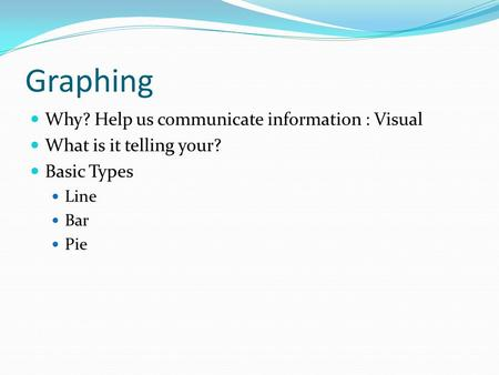 Graphing Why? Help us communicate information : Visual What is it telling your? Basic Types Line Bar Pie.