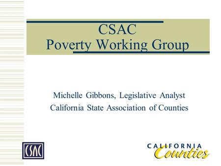 CSAC Poverty Working Group Michelle Gibbons, Legislative Analyst California State Association of Counties.