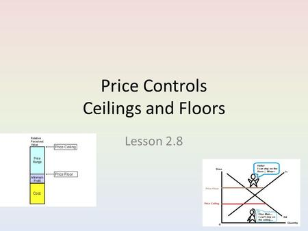 Price Controls Ceilings and Floors Lesson 2.8. Why Governments Control Prices There are times when the market price is considered unfair, to either the.