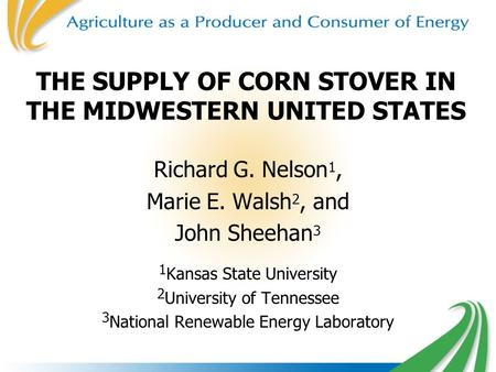 THE SUPPLY OF CORN STOVER IN THE MIDWESTERN UNITED STATES Richard G. Nelson 1, Marie E. Walsh 2, and John Sheehan 3 1 Kansas State University 2 University.