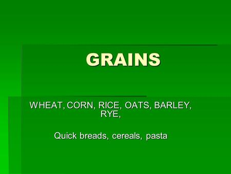 WHEAT, CORN, RICE, OATS, BARLEY, RYE, Quick breads, cereals, pasta
