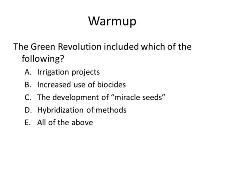 "Warmup The Green Revolution included which of the following? A.Irrigation projects B.Increased use of biocides C.The development of ""miracle seeds"" D.Hybridization."
