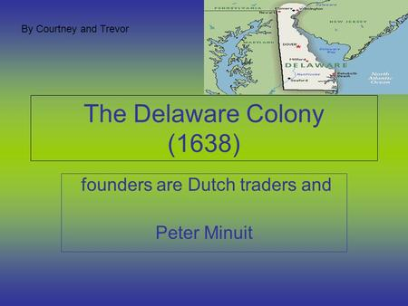 The Delaware Colony (1638) founders are Dutch traders and Peter Minuit By Courtney and Trevor.