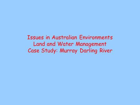 Issues in Australian Environments Land and Water Management Case Study: Murray Darling River.