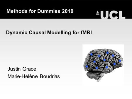 Dynamic Causal Modelling for fMRI Justin Grace Marie-Hélène Boudrias Methods for Dummies 2010.