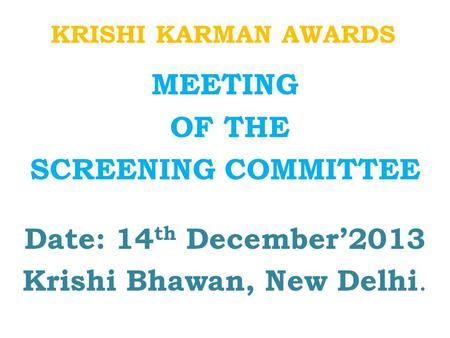 KRISHI KARMAN AWARDS MEETING OF THE SCREENING COMMITTEE Date: 14 th December'2013 Krishi Bhawan, New Delhi.