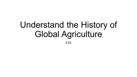 Understand the History of Global Agriculture 2.01.