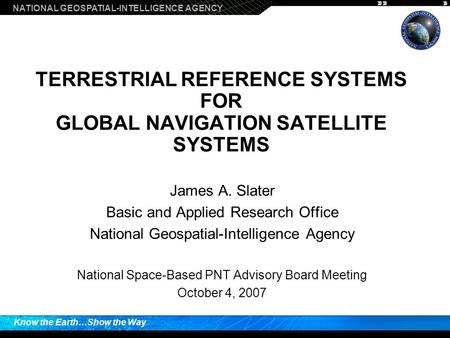NATIONAL GEOSPATIAL-INTELLIGENCE AGENCY Know the Earth…Show the Way TERRESTRIAL REFERENCE SYSTEMS FOR GLOBAL NAVIGATION SATELLITE SYSTEMS James A. Slater.