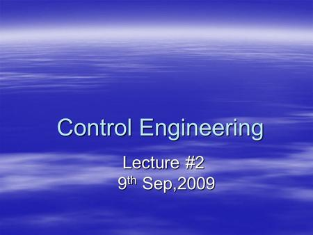 Control Engineering Lecture #2 Lecture #2 9 th Sep,2009 9 th Sep,2009.