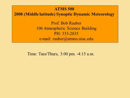 Time: Tues/Thurs, 3:00 pm. -4:15 a.m. ATMS 500 2008 (Middle latitude) Synoptic Dynamic Meteorology Prof. Bob Rauber 106 Atmospheric Science Building PH: