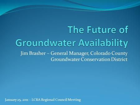 Jim Brasher – General Manager, Colorado County Groundwater Conservation District January 25, 2011 – LCRA Regional Council Meeting.
