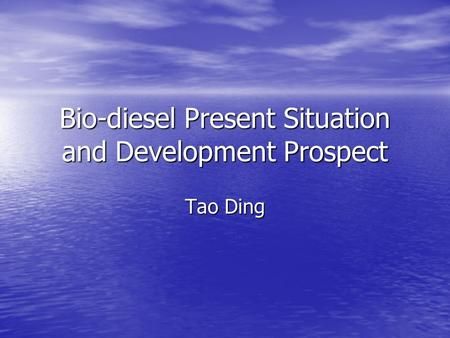 Bio-diesel Present Situation and Development Prospect Tao Ding.