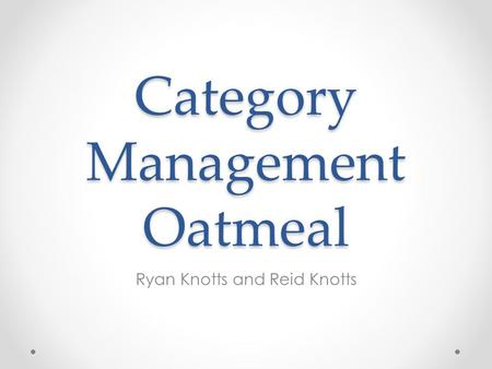Category Management Oatmeal Ryan Knotts and Reid Knotts.