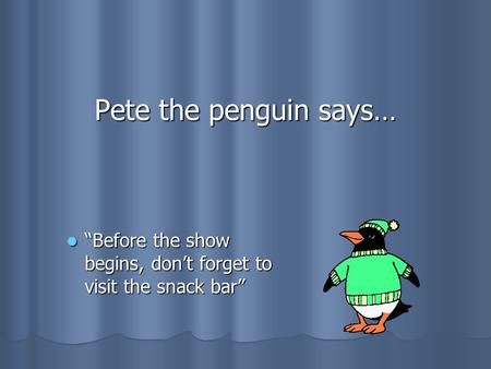 "Pete the penguin says… ""Before ""Before the show begins, don't forget to visit the snack bar"""