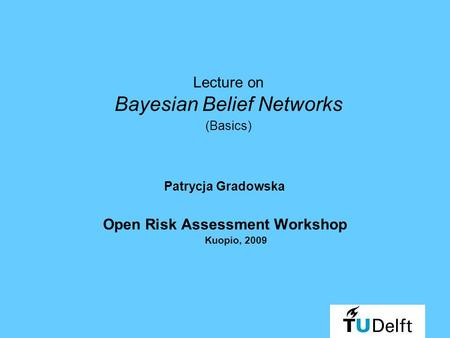 Lecture on Bayesian Belief Networks (Basics) Patrycja Gradowska Open Risk Assessment Workshop Kuopio, 2009.