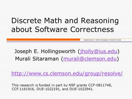 Computer Science School of Computing Clemson University Discrete Math and Reasoning about Software Correctness Joseph E. Hollingsworth