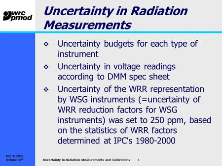 IPC-X 2005 October 6 th Uncertainty in Radiation Measurements and Calibrations1 Uncertainty in Radiation Measurements  Uncertainty budgets for each type.