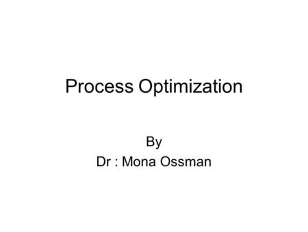 "Process Optimization By Dr : Mona Ossman. What is optimization? Optimization is derived from the Latin word ""optimus"", the best. Optimization characterizes."