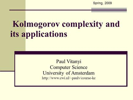Kolmogorov complexity and its applications Paul Vitanyi Computer Science University of Amsterdam  Spring, 2009.