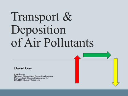 Transport & Deposition of Air Pollutants David Gay Coordinator National Atmospheric Deposition Program University of Illinois, Champaign, IL 217.244.0462,