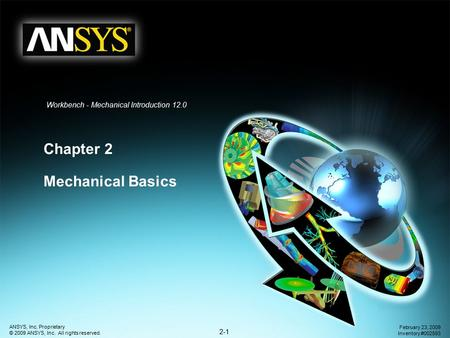 2-1 ANSYS, Inc. Proprietary © 2009 ANSYS, Inc. All rights reserved. February 23, 2009 Inventory #002593 Workbench - Mechanical Introduction 12.0 Chapter.