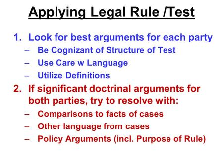 Applying Legal Rule /Test 1.Look for best arguments for each party –Be Cognizant of Structure of Test –Use Care w Language –Utilize Definitions 2.If significant.