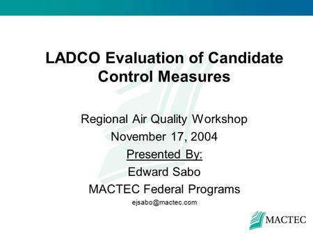 LADCO Evaluation of Candidate Control Measures Regional Air Quality Workshop November 17, 2004 Presented By: Edward Sabo MACTEC Federal Programs