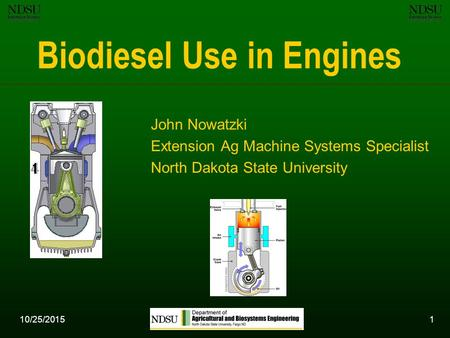 10/25/20151 Biodiesel Use in Engines John Nowatzki Extension Ag Machine Systems Specialist North Dakota State University.