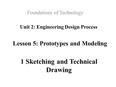 Unit 2: Engineering Design Process Foundations of Technology 1 Sketching and Technical Drawing Lesson 5: Prototypes and Modeling.