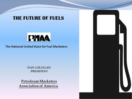 THE FUTURE OF FUELS The National United Voice for Fuel Marketers DAN GILLIGAN PRESIDENT Petroleum Marketers Association of America.