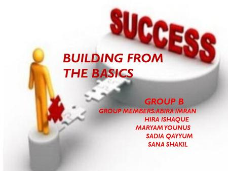 BUILDING FROM THE BASICS GROUP B GROUP MEMBERS:ABIRA IMRAN HIRA ISHAQUE MARYAM YOUNUS SADIA QAYYUM SANA SHAKIL.