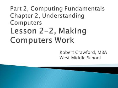 Robert Crawford, MBA West Middle School.  Explain how the binary system is used by computers.  Describe how software is written and translated  Summarize.