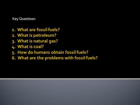 Key Questiosn.  Nonrenewable resources  Form in Earth's crust  Millions of years  Buried remains of once living organisms.