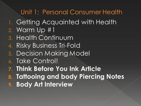 1. Getting Acquainted with Health 2. Warm Up #1 3. Health Continuum 4. Risky Business Tri-Fold 5. Decision Making Model 6. Take Control! 7. Think Before.