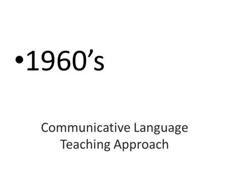 Communicative Language Teaching Approach 1960's. New trendS IN THE PAST: (Audio-linguistic – Situational Language Teaching) Focus on Grammatical competence.