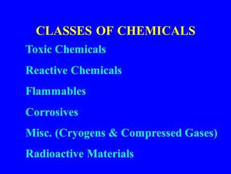 CLASSES OF CHEMICALS Toxic Chemicals Reactive Chemicals Flammables Corrosives Misc. (Cryogens & Compressed Gases) Radioactive Materials.