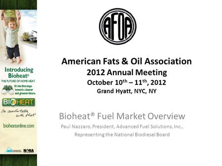 American Fats & Oil Association 2012 Annual Meeting October 10 th – 11 th, 2012 Grand Hyatt, NYC, NY Bioheat® Fuel Market Overview Paul Nazzaro, President,