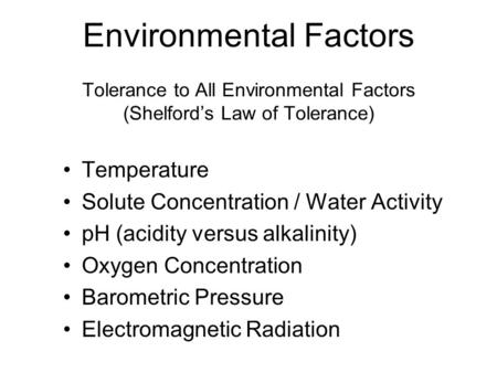 Environmental Factors Tolerance to All Environmental Factors (Shelford's Law of Tolerance) Temperature Solute Concentration / Water Activity pH (acidity.
