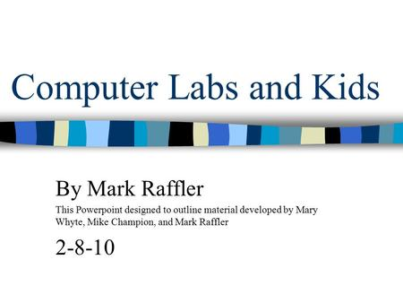 Computer Labs and Kids By Mark Raffler This Powerpoint designed to outline material developed by Mary Whyte, Mike Champion, and Mark Raffler 2-8-10.