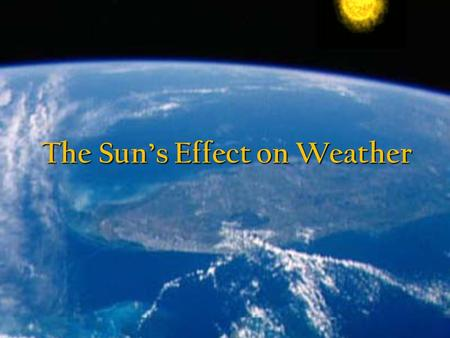 The Sun's Effect on Weather. Contents The Sun's Key Roles The Sun's Key Roles n Effects on Earth's weather n Moving Air: The Wind n Evaporation n Hurricanes.