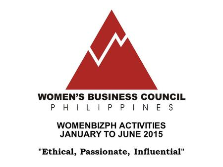 WOMENBIZPH ACTIVITIES JANUARY TO JUNE 2015 Ethical, Passionate, Influential