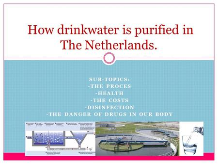SUB-TOPICS: -THE PROCES -HEALTH -THE COSTS -DISINFECTION -THE DANGER OF DRUGS IN OUR BODY How drinkwater is purified in The Netherlands.