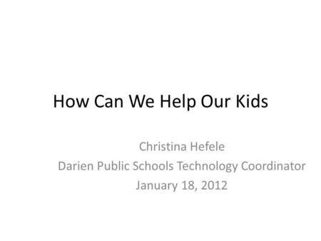 How Can We Help Our Kids Christina Hefele Darien Public Schools Technology Coordinator January 18, 2012.