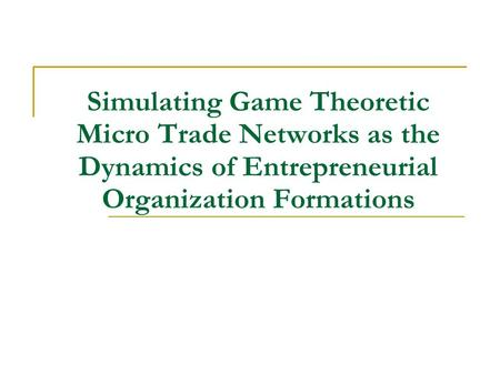 Simulating Game Theoretic Micro Trade <strong>Networks</strong> as the Dynamics of Entrepreneurial Organization Formations.