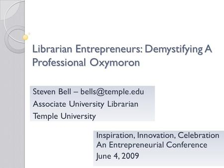 Librarian Entrepreneurs: Demystifying A Professional Oxymoron Inspiration, Innovation, Celebration An Entrepreneurial Conference June 4, 2009 Steven Bell.