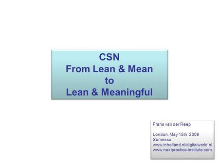 CSN From Lean & Mean to Lean & Meaningful CSN From Lean & Mean to Lean & Meaningful Frans van der Reep London, May 15th 2009 Somesso www.inholland.nl/digitalworld.nl.