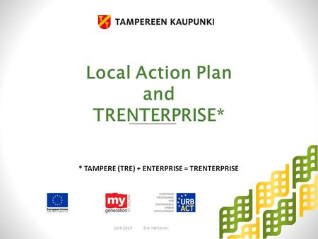 Local Action Plan and TRENTERPRISE* 10.9.2013Ene Härkönen * TAMPERE (TRE) + ENTERPRISE = TRENTERPRISE.