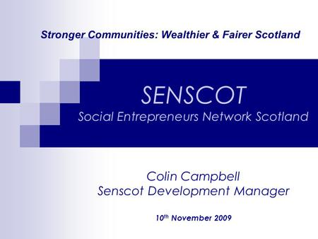 Stronger Communities: Wealthier & Fairer Scotland SENSCOT Social Entrepreneurs Network Scotland Colin Campbell Senscot Development Manager 10 th November.